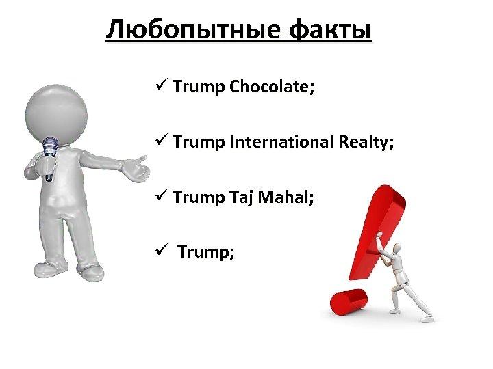 Любопытные факты ü Trump Chocolate; ü Trump International Realty; ü Trump Taj Mahal; ü