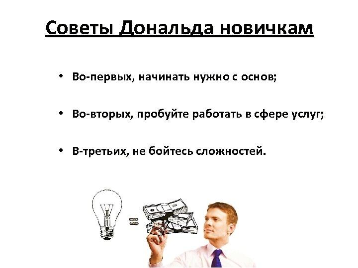 Советы Дональда новичкам • Во-первых, начинать нужно с основ; • Во-вторых, пробуйте работать в
