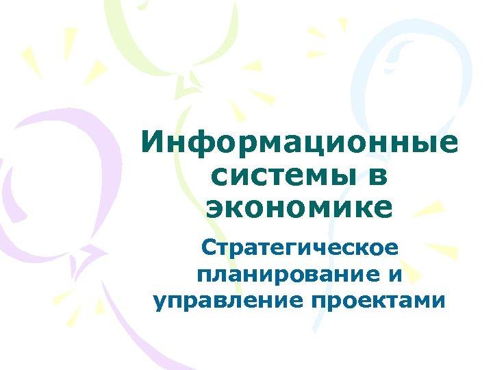 Информационные системы в экономике Стратегическое планирование и управление проектами