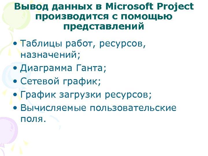 Вывод данных в Microsoft Project производится с помощью представлений • Таблицы работ, ресурсов, назначений;