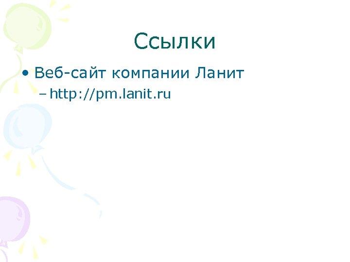 Ссылки • Веб-сайт компании Ланит – http: //pm. lanit. ru