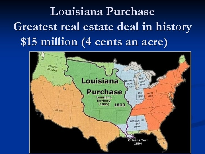 Louisiana Purchase Greatest real estate deal in history $15 million (4 cents an acre)