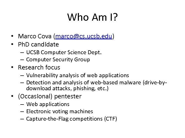 Who Am I? • Marco Cova (marco@cs. ucsb. edu) • Ph. D candidate –