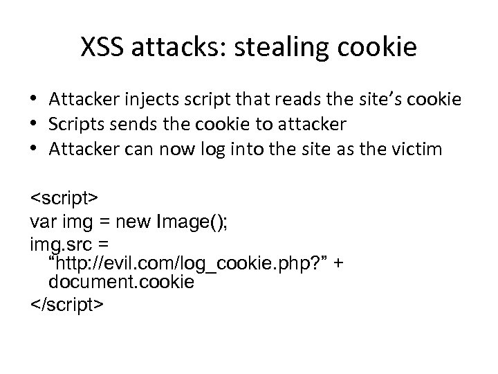 XSS attacks: stealing cookie • Attacker injects script that reads the site's cookie •