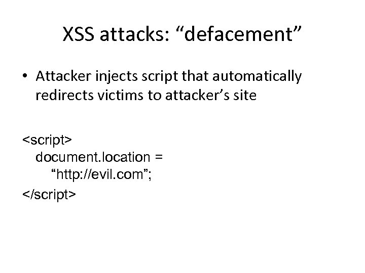 """XSS attacks: """"defacement"""" • Attacker injects script that automatically redirects victims to attacker's site"""