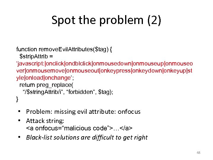 Spot the problem (2) function remove. Evil. Attributes($tag) { $strip. Attrib = 'javascript: |onclick|ondblclick|onmousedown|onmouseup|onmouseo