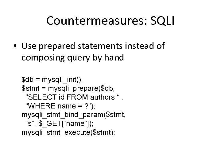 Countermeasures: SQLI • Use prepared statements instead of composing query by hand $db =