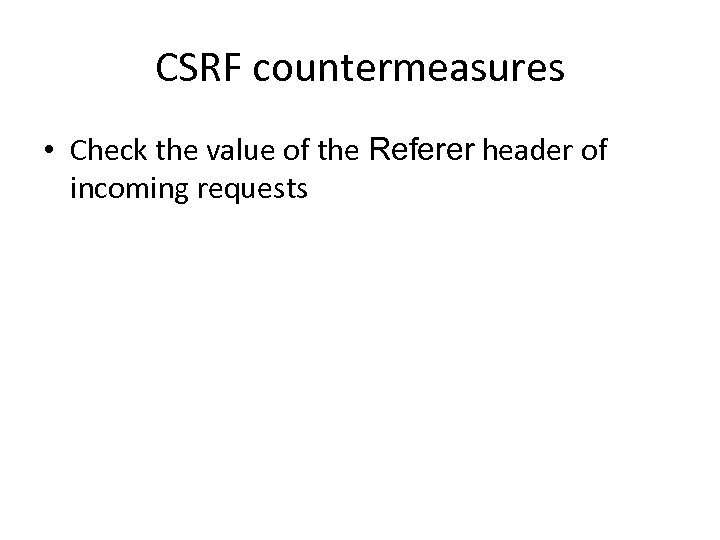 CSRF countermeasures • Check the value of the Referer header of incoming requests