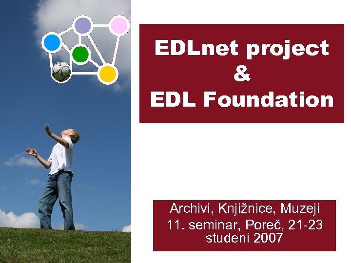 EDLnet project & EDL Foundation Archivi, Knjižnice, Muzeji 11. seminar, Poreč, 21 -23 studeni