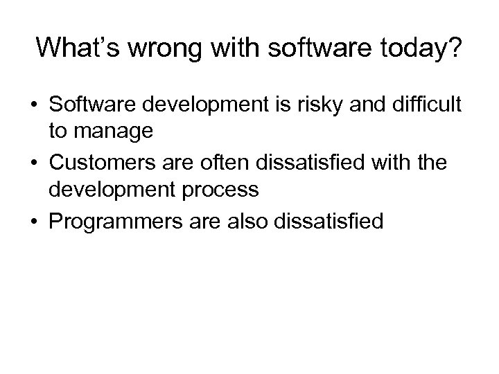 What's wrong with software today? • Software development is risky and difficult to manage