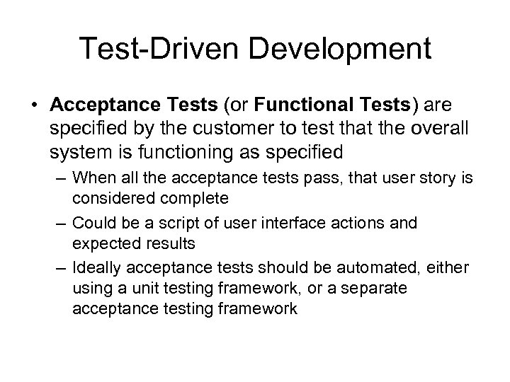 Test-Driven Development • Acceptance Tests (or Functional Tests) are specified by the customer to