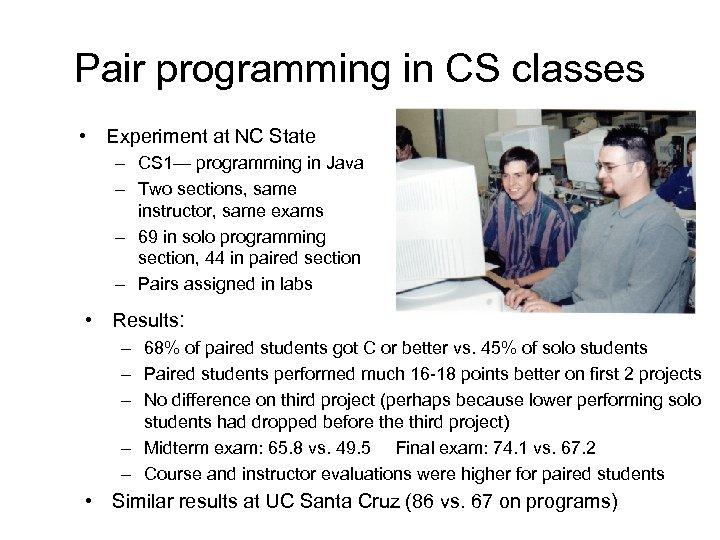 Pair programming in CS classes • Experiment at NC State – CS 1— programming