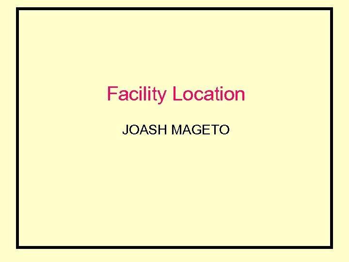Facility Location JOASH MAGETO