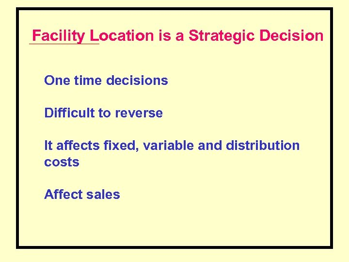 Facility Location is a Strategic Decision One time decisions Difficult to reverse It affects