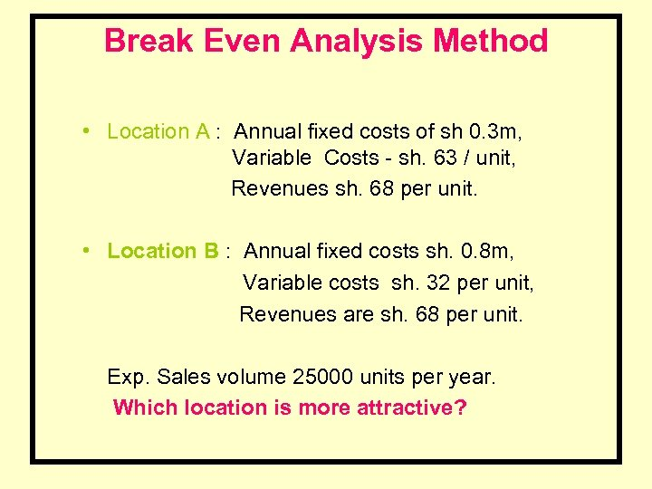 Break Even Analysis Method • Location A : Annual fixed costs of sh 0.