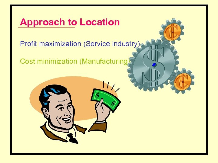 Approach to Location Profit maximization (Service industry) Cost minimization (Manufacturing)