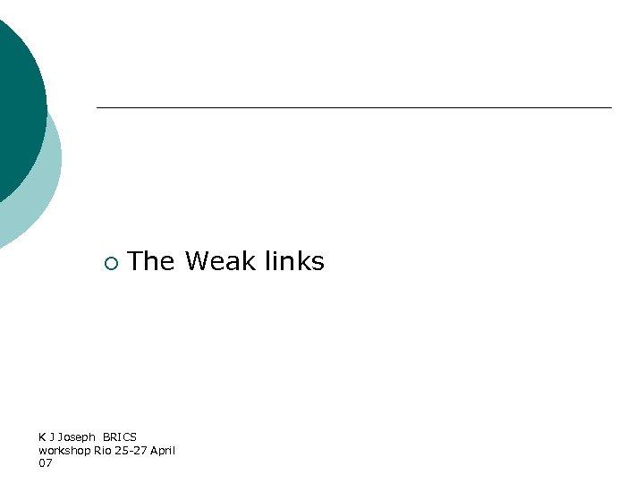 ¡ The Weak links K J Joseph BRICS workshop Rio 25 -27 April 07