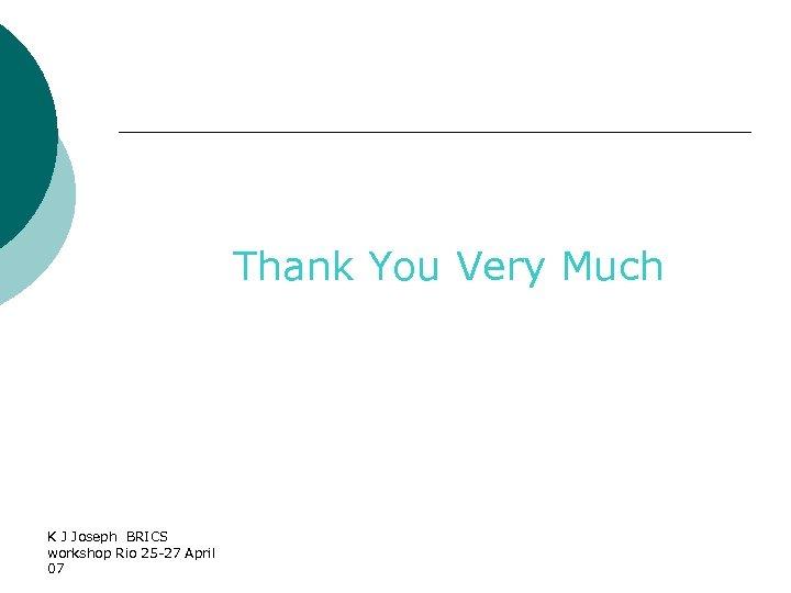 Thank You Very Much K J Joseph BRICS workshop Rio 25 -27 April 07