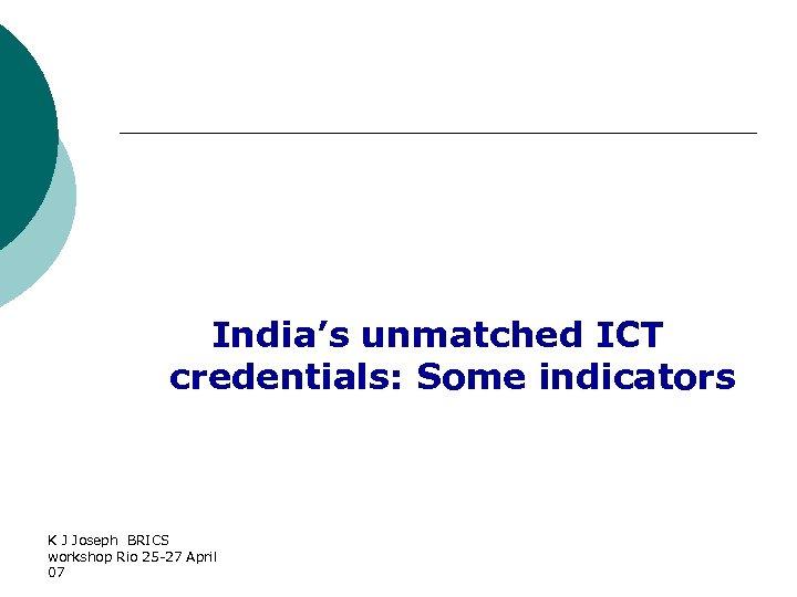 India's unmatched ICT credentials: Some indicators K J Joseph BRICS workshop Rio 25 -27