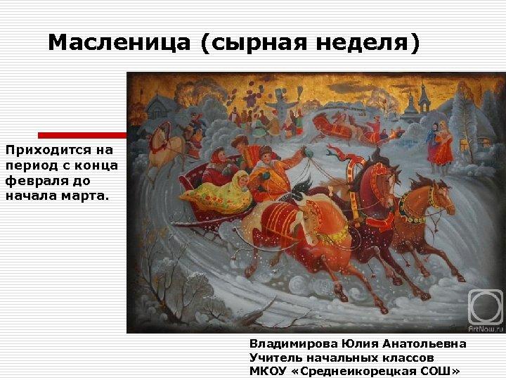 Масленица (сырная неделя) Приходится на период с конца февраля до начала марта. Владимирова Юлия