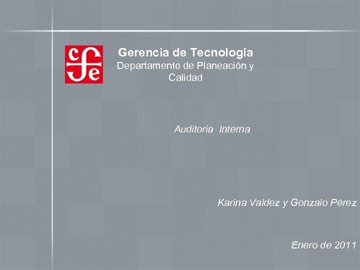 Gerencia de Tecnología Departamento de Planeación y Calidad Auditoria Interna Karina Valdez y Gonzalo