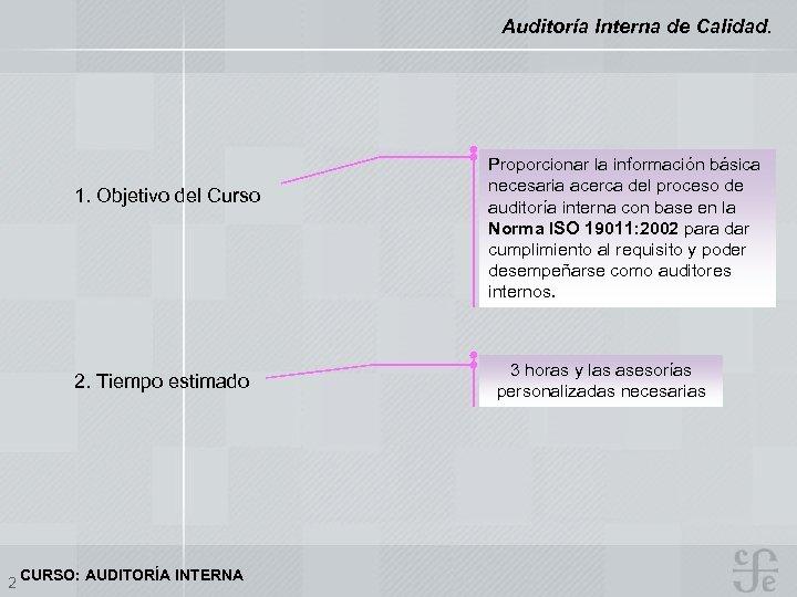 Auditoría Interna de Calidad. 1. Objetivo del Curso 2. Tiempo estimado 2 CURSO: AUDITORÍA