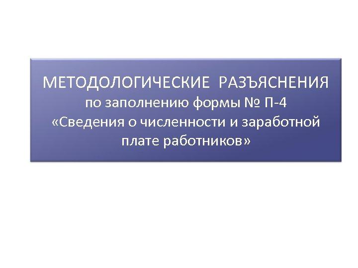 МЕТОДОЛОГИЧЕСКИЕ РАЗЪЯСНЕНИЯ по заполнению формы № П-4 «Сведения о численности и заработной плате работников»