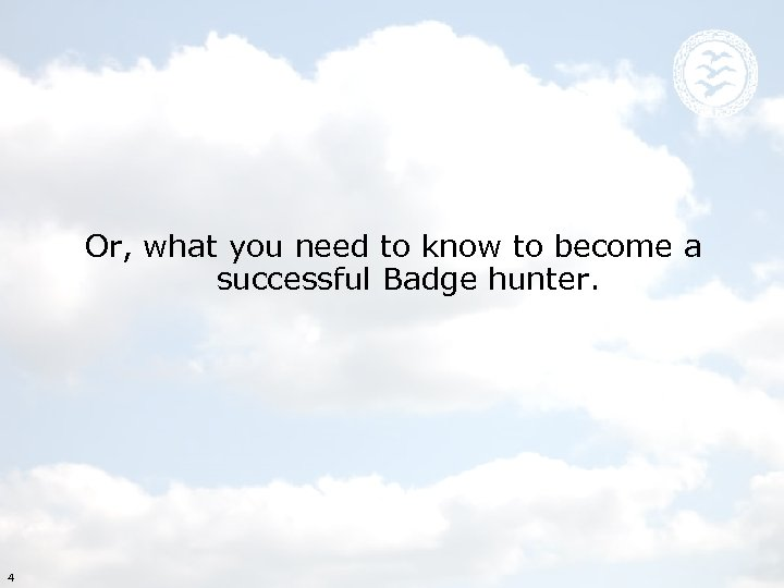 Or, what you need to know to become a successful Badge hunter. 4