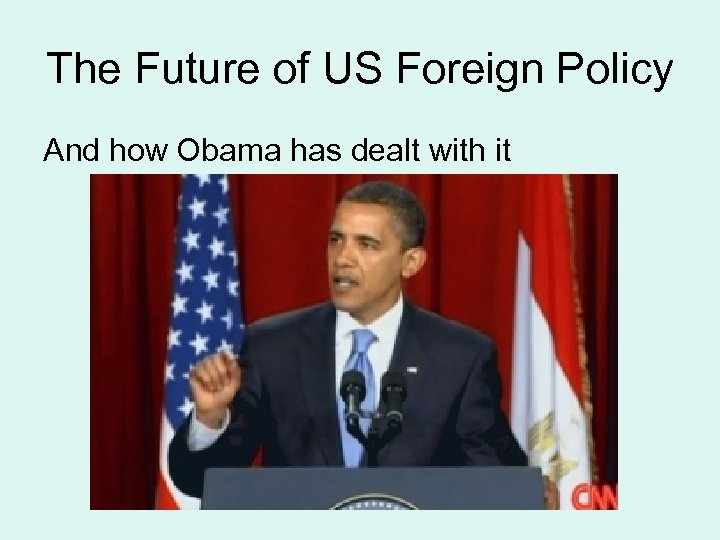 The Future of US Foreign Policy And how Obama has dealt with it