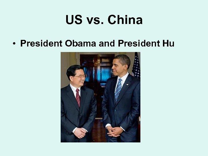US vs. China • President Obama and President Hu