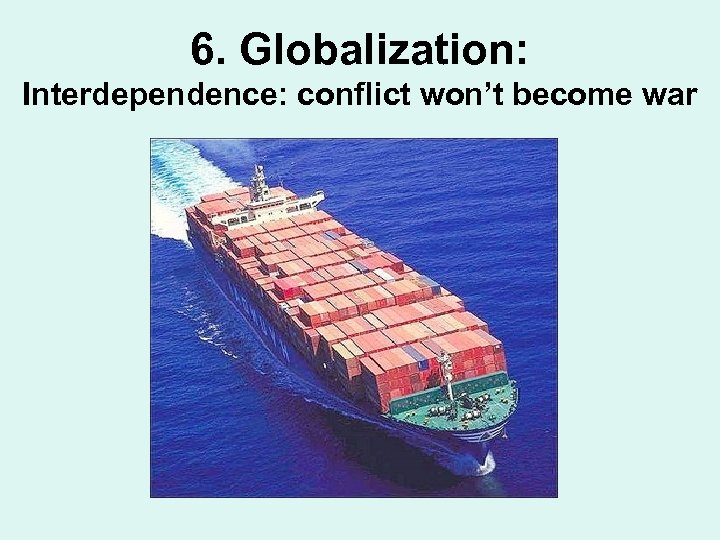 6. Globalization: Interdependence: conflict won't become war