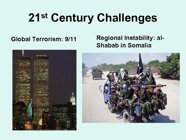 21 st Century Challenges Global Terrorism: 9/11 Regional Instability: al. Shabab in Somalia