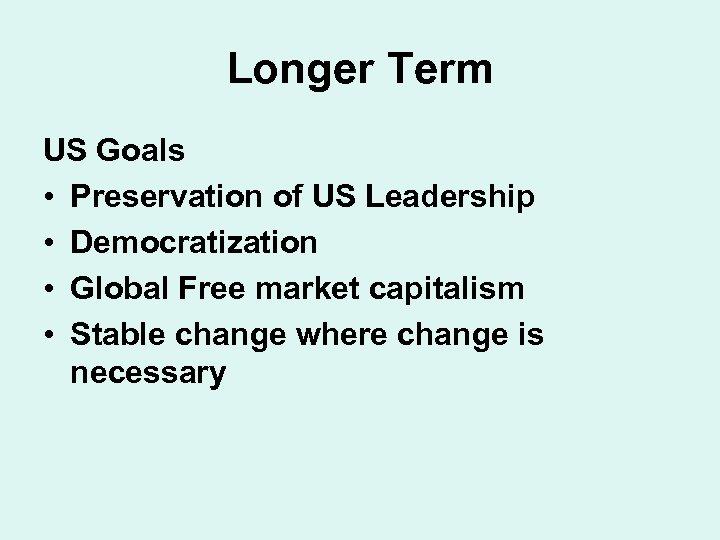 Longer Term US Goals • Preservation of US Leadership • Democratization • Global Free