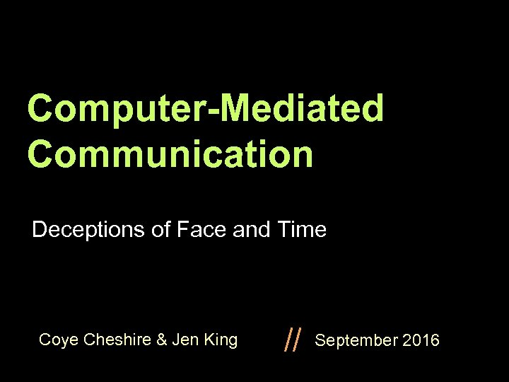 Computer-Mediated Communication Deceptions of Face and Time Coye Cheshire & Jen King // September
