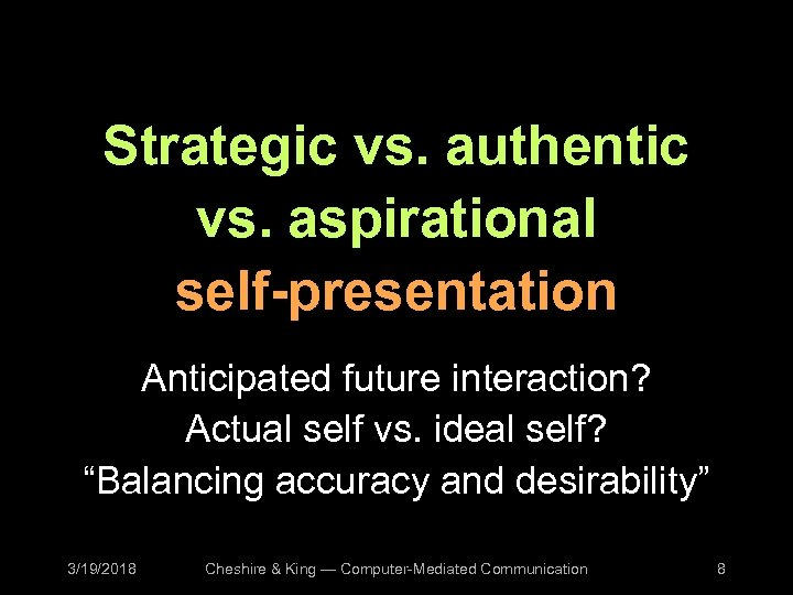 Strategic vs. authentic vs. aspirational self-presentation Anticipated future interaction? Actual self vs. ideal self?
