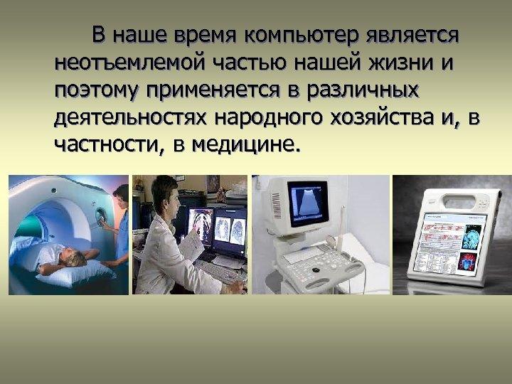 В наше время компьютер является неотъемлемой частью нашей жизни и поэтому применяется в