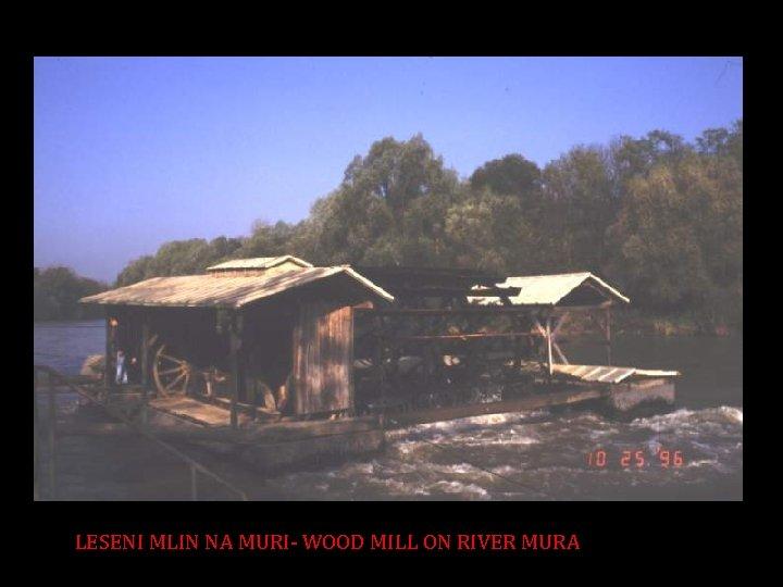 LESENI MLIN NA MURI- WOOD MILL ON RIVER MURA