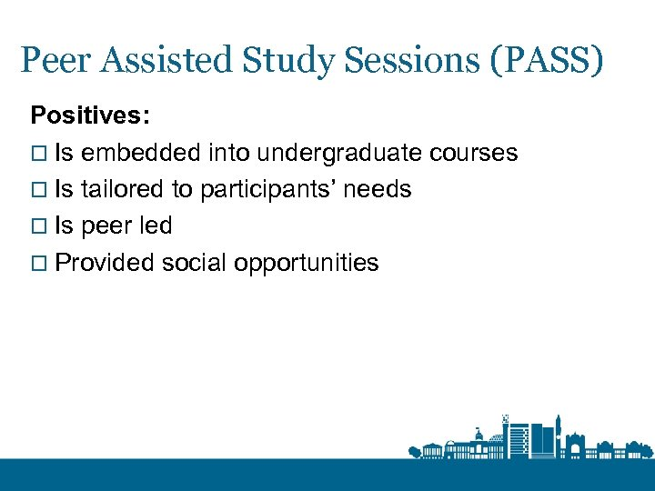 Peer Assisted Study Sessions (PASS) Positives: o Is embedded into undergraduate courses o Is