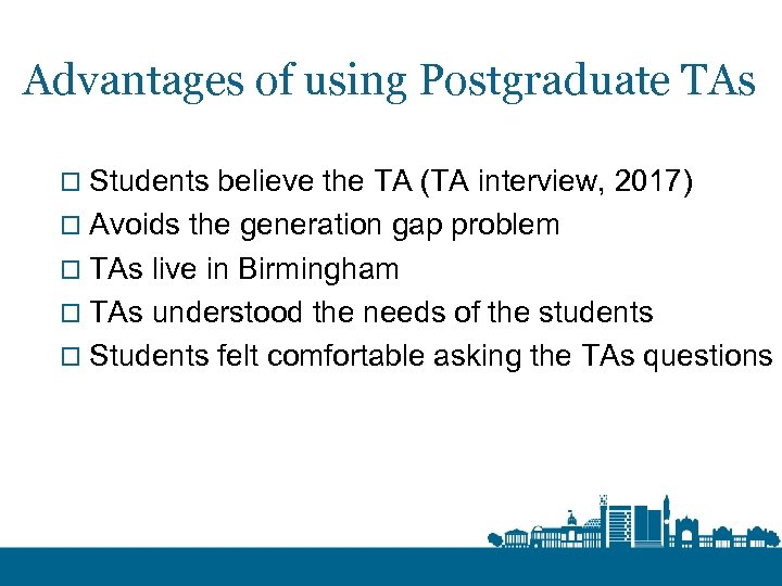 Advantages of using Postgraduate TAs o Students believe the TA (TA interview, 2017) o