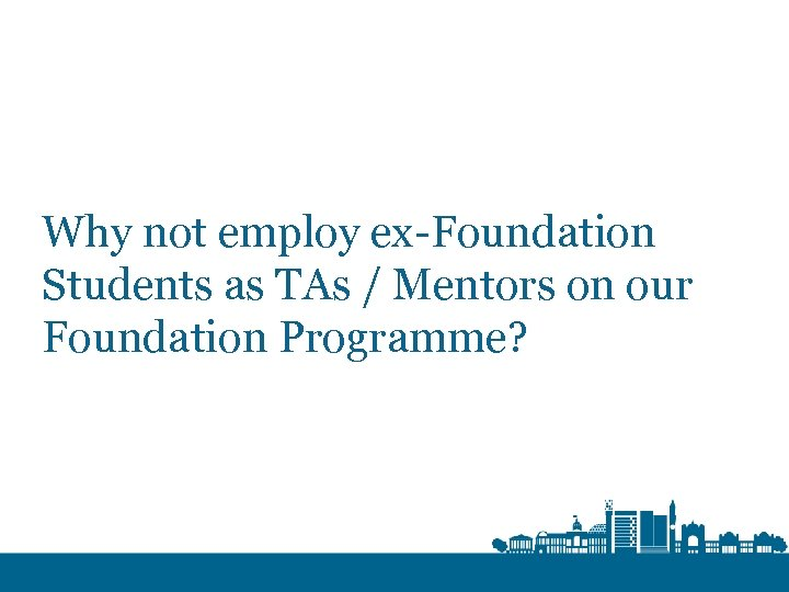 Why not employ ex-Foundation Students as TAs / Mentors on our Foundation Programme?