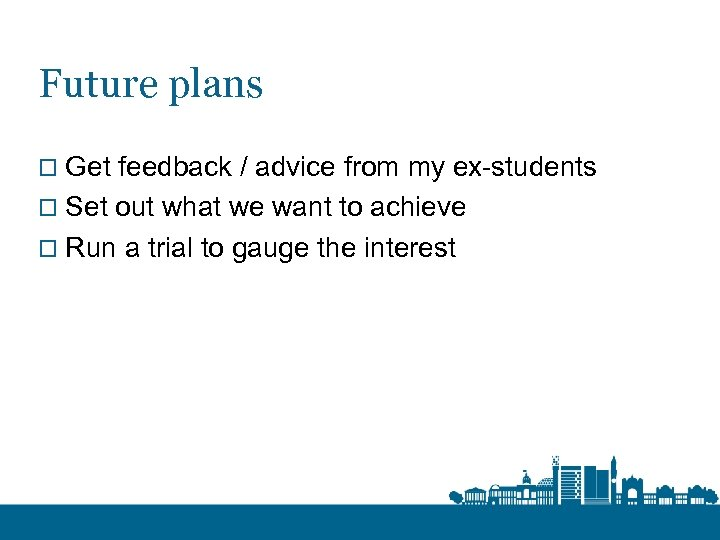 Future plans o Get feedback / advice from my ex-students o Set out what