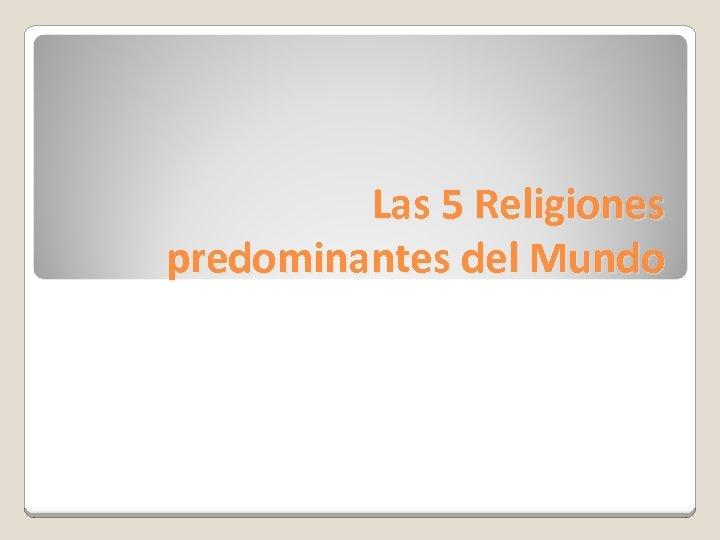 Las 5 Religiones predominantes del Mundo