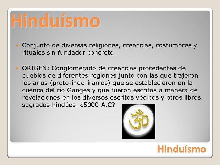 Hinduísmo Conjunto de diversas religiones, creencias, costumbres y rituales sin fundador concreto. ORIGEN: Conglomerado