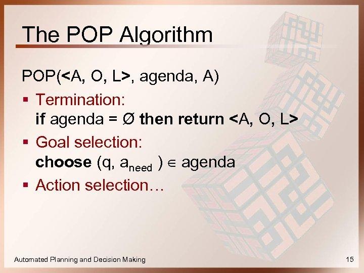 The POP Algorithm POP(<A, O, L>, agenda, A) § Termination: if agenda = Ø