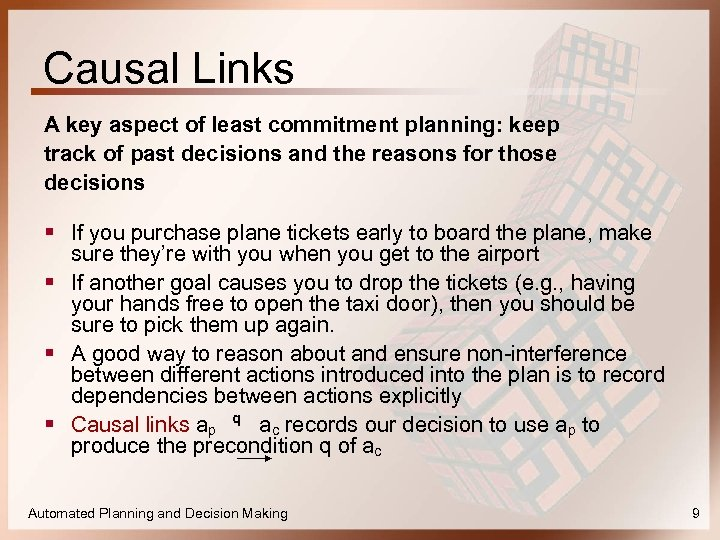 Causal Links A key aspect of least commitment planning: keep track of past decisions