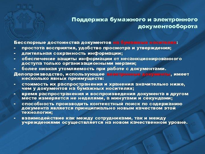 Поддержка бумажного и электронного документооборота Бесспорные достоинства документов на бумажных носителях: - простота восприятия,