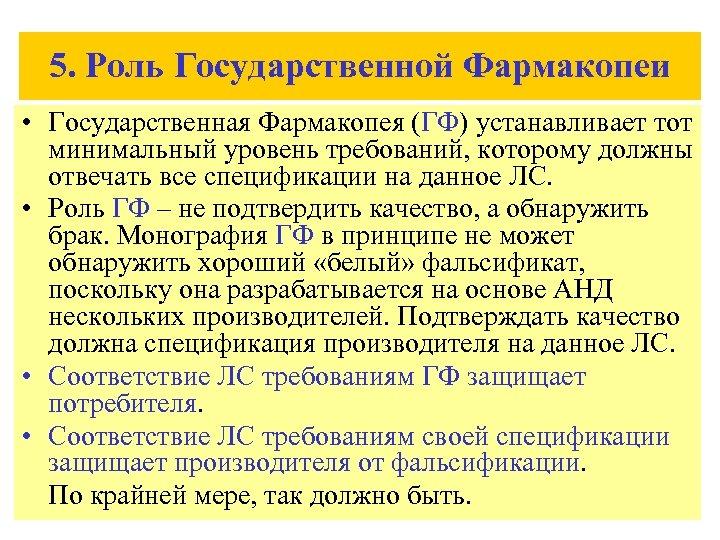 5. Роль Государственной Фармакопеи • Государственная Фармакопея (ГФ) устанавливает тот минимальный уровень требований, которому