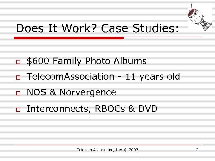 Does It Work? Case Studies: o $600 Family Photo Albums o Telecom. Association -