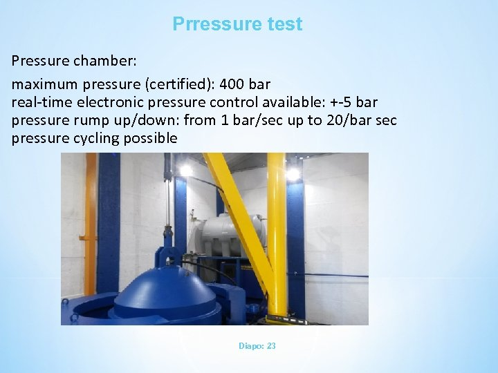 Prressure test Pressure chamber: maximum pressure (certified): 400 bar real-time electronic pressure control available: