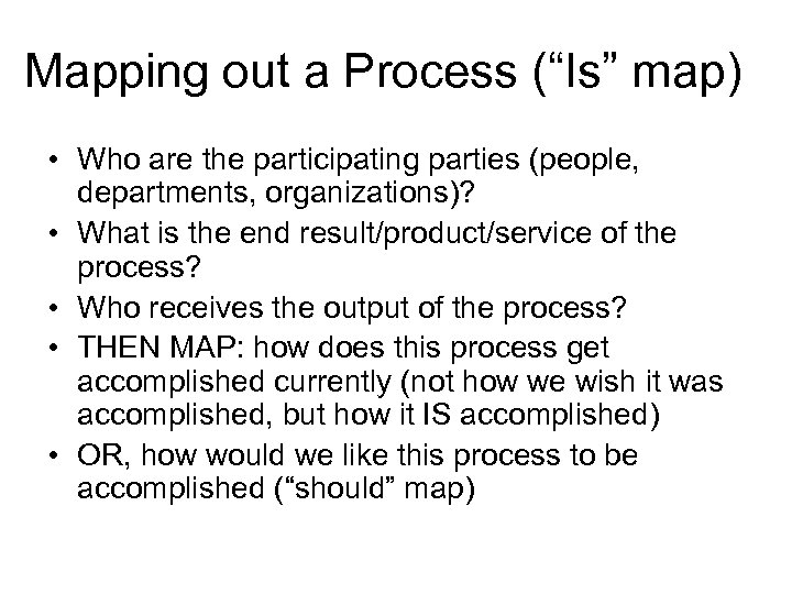 "Mapping out a Process (""Is"" map) • Who are the participating parties (people, departments,"